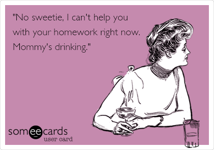 """""""No sweetie, I can't help you with your homework right now.  Mommy's drinking."""""""
