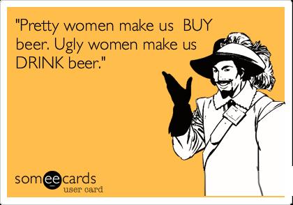 """""""Pretty women make us  BUY beer. Ugly women make us  DRINK beer."""""""