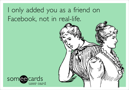 I only added you as a friend on Facebook, not in real-life.