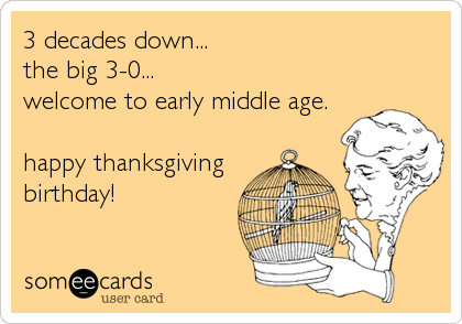 3 decades down...  the big 3-0...  welcome to early middle age.  happy thanksgiving birthday!