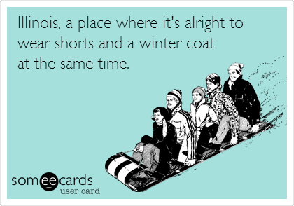 Illinois, a place where it's alright to wear shorts and a winter coat at the same time.