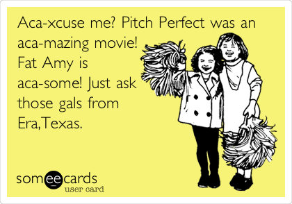 Aca-xcuse me? Pitch Perfect was an aca-mazing movie! Fat Amy is aca-some! Just ask those gals from Era,Texas.