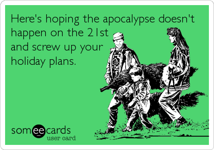 Here's hoping the apocalypse doesn't happen on the 21st and screw up your holiday plans.
