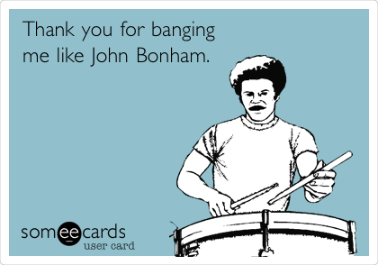 Thank you for banging  me like John Bonham.
