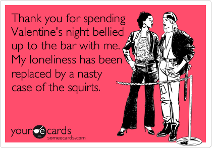 Thank you for spending Valentine's night bellied up to the bar with me. My loneliness has been replaced by a nasty case of the squirts.