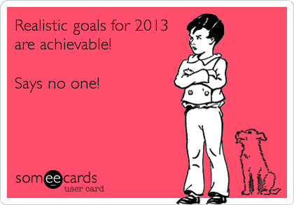 Realistic goals for 2013 are achievable!  Says no one!
