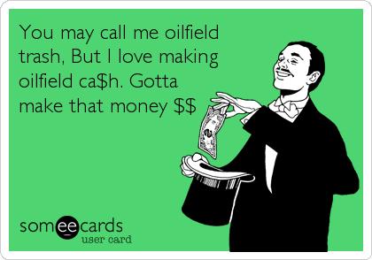 You may call me oilfield trash, But I love making oilfield ca$h. Gotta make that money $$
