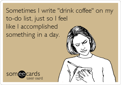 "Sometimes I write ""drink coffee"" on my to-do list, just so I feel like I accomplished something in a day."