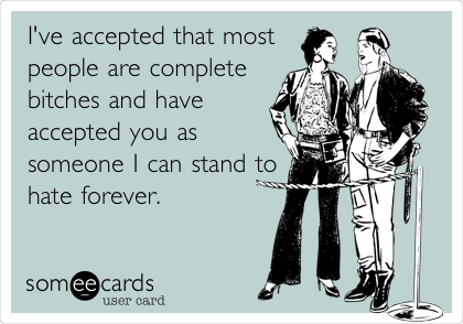 I've accepted that most people are complete bitches and have accepted you as someone I can stand to hate forever.