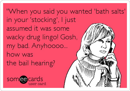 """When you said you wanted 'bath salts' in your 'stocking', I just assumed it was some wacky drug lingo! Gosh, my bad. Anyhoooo... how was the bail hearing?"