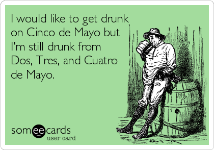 I would like to get drunk on Cinco de Mayo but I'm still drunk from Dos, Tres, and Cuatro de Mayo.