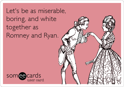 Let's be as miserable, boring, and white together as Romney and Ryan.