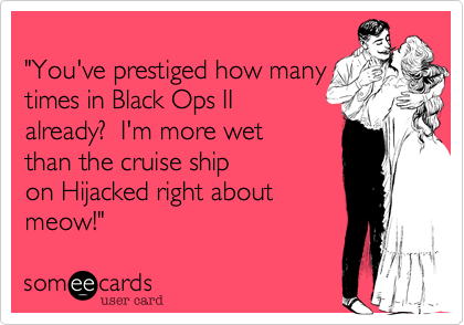 """""""You've prestiged how many times in Black Ops II already%3F  I'm more wet than the cruise ship  on Hijacked right about  meow!"""""""
