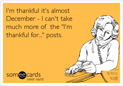 """I'm thankful it's almost December - I can't take much more of  the """"I'm thankful for..."""" posts."""