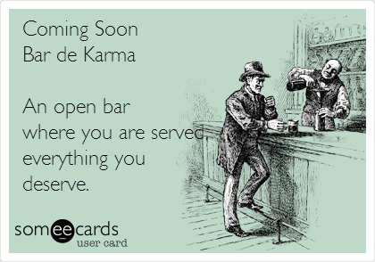 Coming Soon Bar de Karma  An open bar where you are served everything you deserve.
