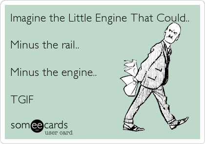 Imagine the Little Engine That Could..  Minus the rail..  Minus the engine..  TGIF