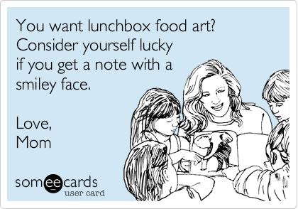 Lunch Box Food Art? Consider yourself lucky  if you get a note.  Love,  Mom
