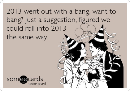 2013 went out with a bang, want to bang? Just a suggestion, figured we could roll into 2013 the same way.