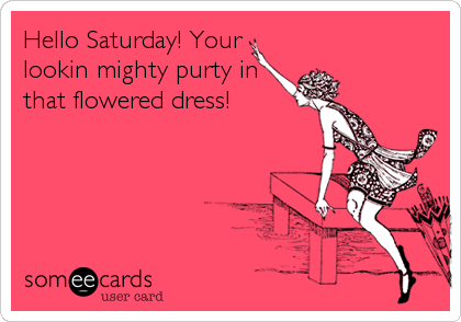 Hello Saturday! Your lookin mighty purty in that flowered dress!