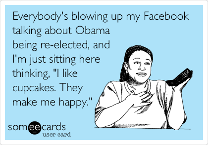 "Everybody's blowing up my Facebook talking about Obama being re-elected, and I'm just sitting here thinking, ""I like cupcakes. They make me happy."""
