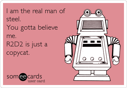 I am the real man of steel.  You gotta believe me. R2D2 is just a copycat.