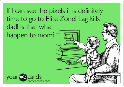 If I can see the pixals it is definitely time to go to Elite Zone! Lag kills dad! Is that what happen to mom?