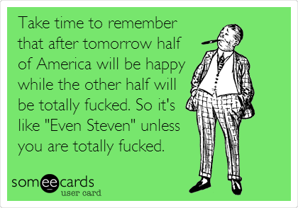 """Take time to remember that after tomorrow half of America will be happy while the other half will be totally fucked. So it's like """"Even Steven"""" unless you are totally fucked."""