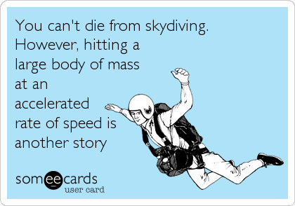 You can't die from skydiving. However, hitting a large body of mass  at an accelerated rate of speed is  another story