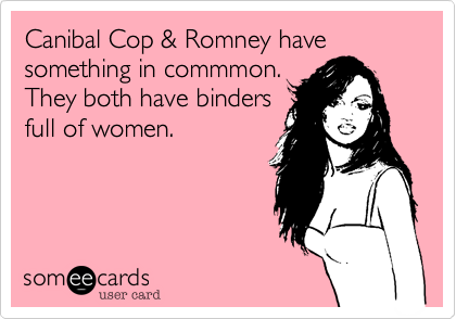 Canibal Cop %26 Romney have something in commmon.  They both have binders full of women.