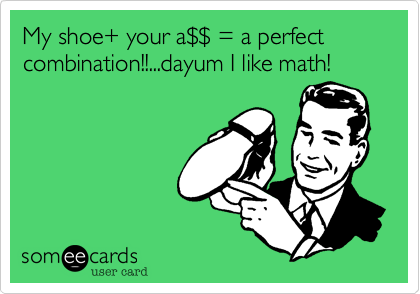 My shoe+ your a%24%24 = a perfect combination!!...dayum I like math!