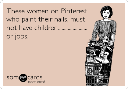 These women on Pinterest who paint their nails, must not have children........................ or jobs.