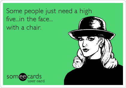 Some people just need a high five...in the face... with a chair.