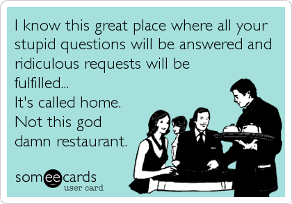 I know this great place where all your stupid questions will be answered and ridiculous requests will be fulfilled... It's called home. Not this god damn restaurant.