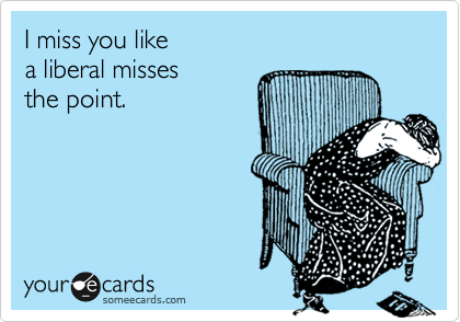I miss you like                                    a liberal misses      