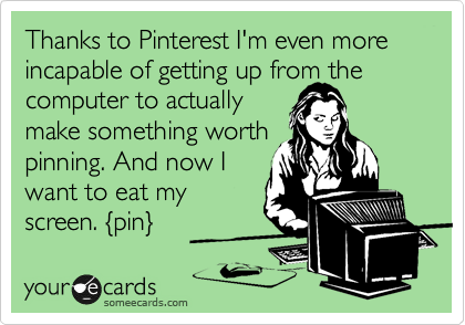 Thanks to Pinterest I'm even more incapable of getting up from the computer to actually  make something worth pinning. And now I want to eat my screen. {pin}