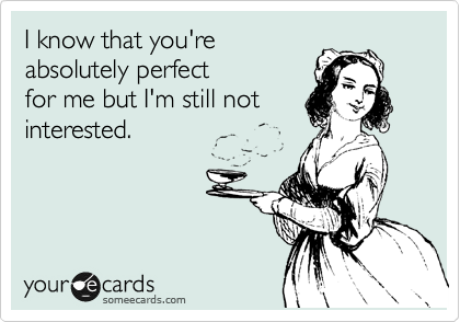 I know that you're  absolutely perfect  for me but I'm still not interested.