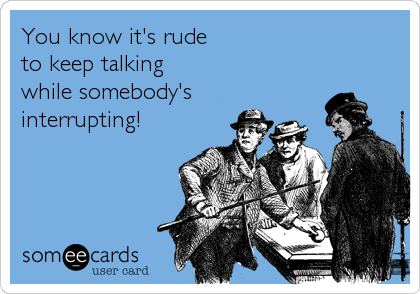 You know it's rudeto keep talking while somebody'sinterrupting!