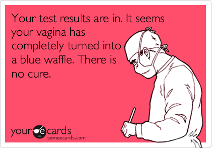 Your test results are in. It seems your vagina has completely turned into a blue waffle. There is no cure.
