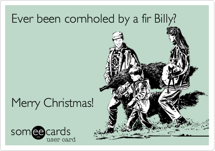 Ever been cornholed by a fir Billy?