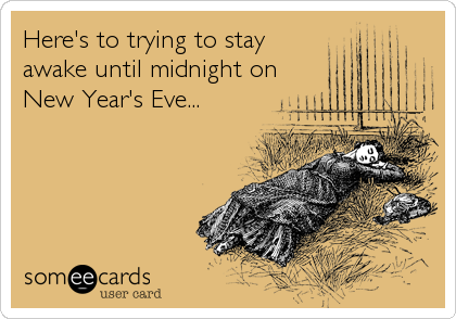 Here's to trying to stay awake until midnight on New Year's Eve...
