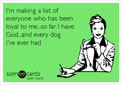 I'm making a list of everyone who has been loyal to me...so far I have God...and every dog i've ever had