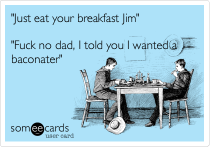 """Just eat your breakfast Jim""  ""Fuck no dad, I told you I wanted a baconater"""