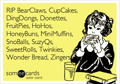RIP BearClaws%2C CupCakes%2C DingDongs%2C Donettes%2C FruitPies%2C HoHos%2C HoneyBuns%2C MiniMuffins%2C SnoBalls%2C SuzyQs%2C SweetRolls%2C Twinkies%2C Wonder Bread%2C Zingers