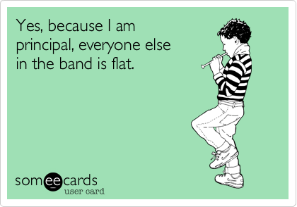 Yes, because I am principal, everyone else in the band is flat.