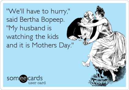 """We'll have to hurry,"" said Bertha Bopeep. ""My husband is watching the kids and it is Mothers Day."""