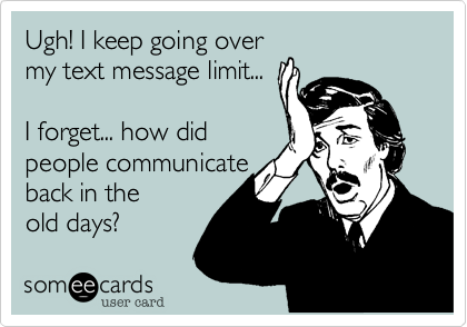 Ugh! I keep going over my text message limit...  I forget... how did people communicate back in the old days%3F