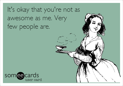 It's okay that you're not as   awesome as me. Very few people are.
