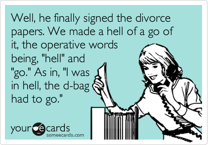 """Well, he finally signed the divorce papers. We made a hell of a go of it, the operative words being, """"hell"""" and """"go."""" As in, """"I was in hell, the d-bag  had to go."""""""