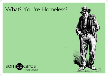 What? You're Homeless?