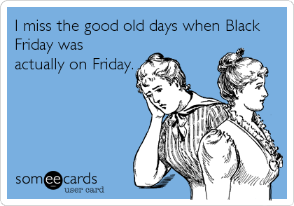 I miss the good old days when Black Friday was actually on Friday.